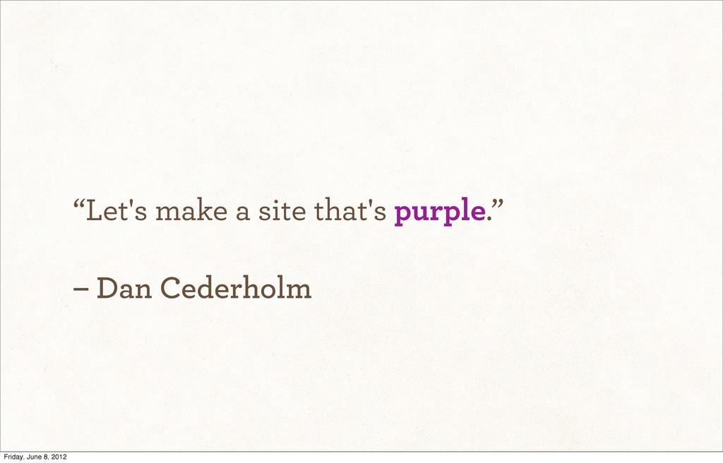 """Let's make a site that's purple."" – Dan Cederh..."