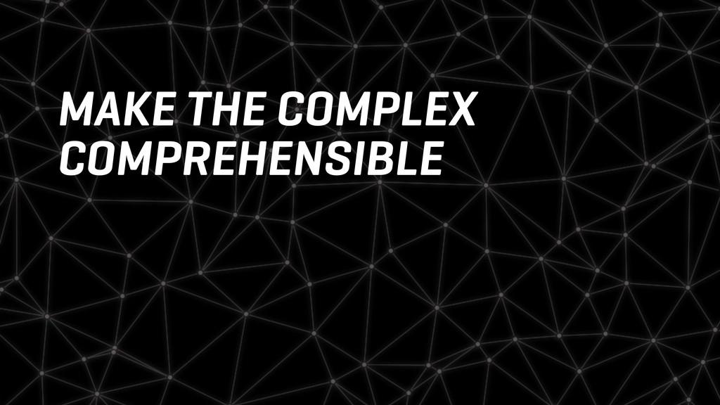 MAKE THE COMPLEX COMPREHENSIBLE