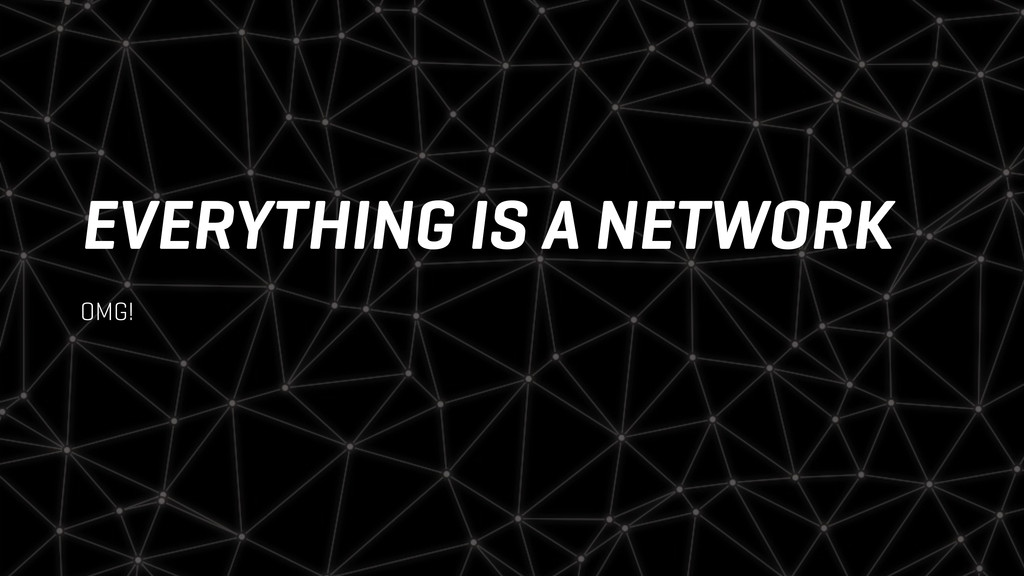 EVERYTHING IS A NETWORK OMG!