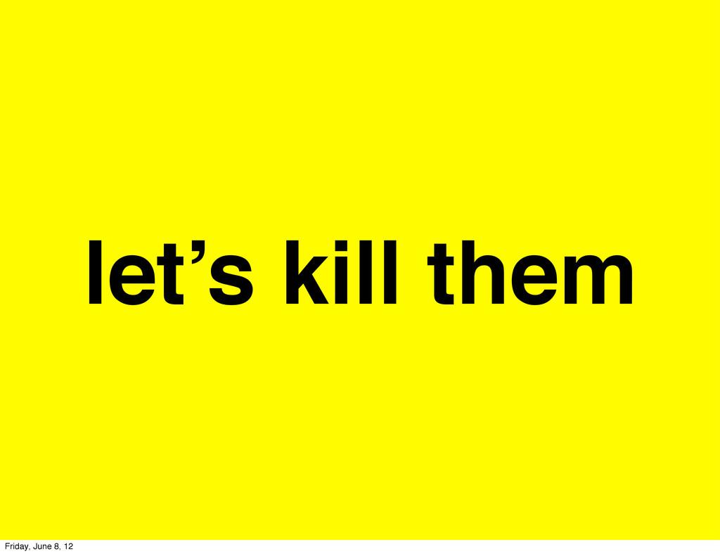 let's kill them Friday, June 8, 12