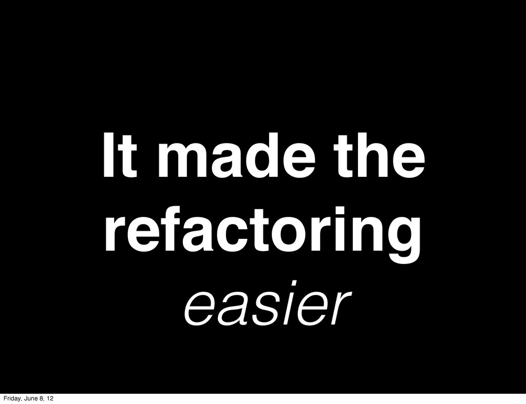 It made the refactoring easier Friday, June 8, ...