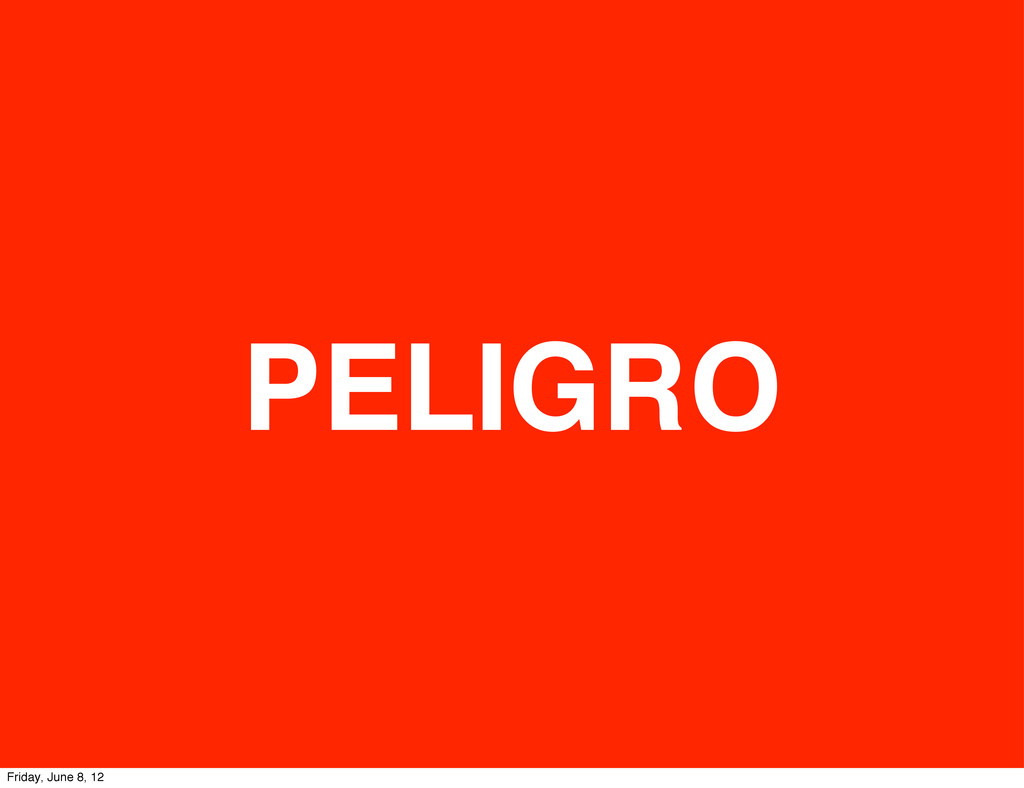 PELIGRO Friday, June 8, 12