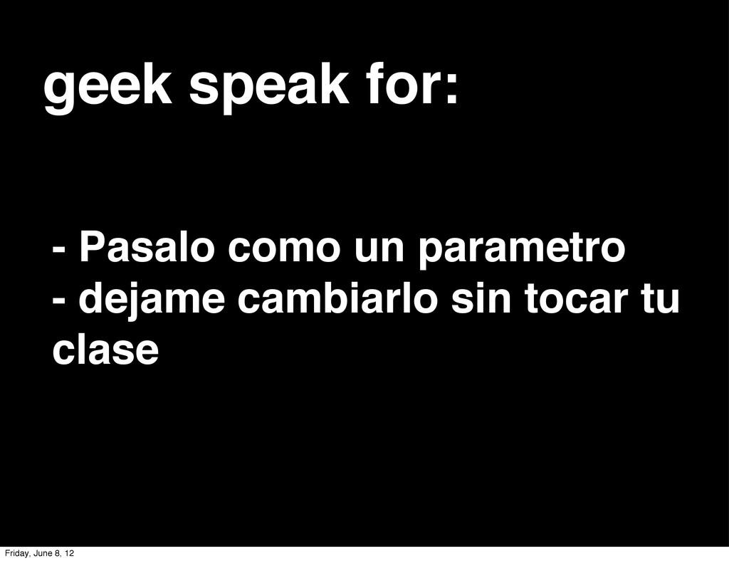 geek speak for: - Pasalo como un parametro - de...