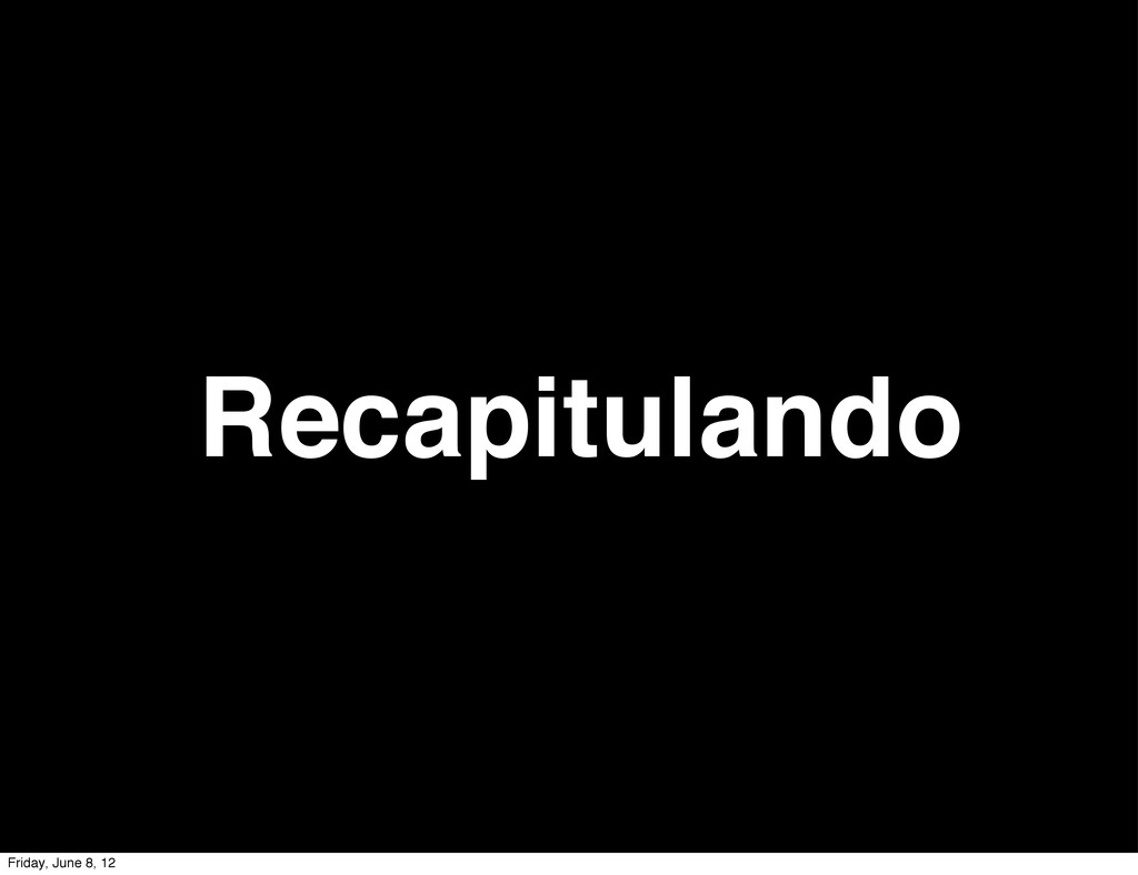 Recapitulando Friday, June 8, 12