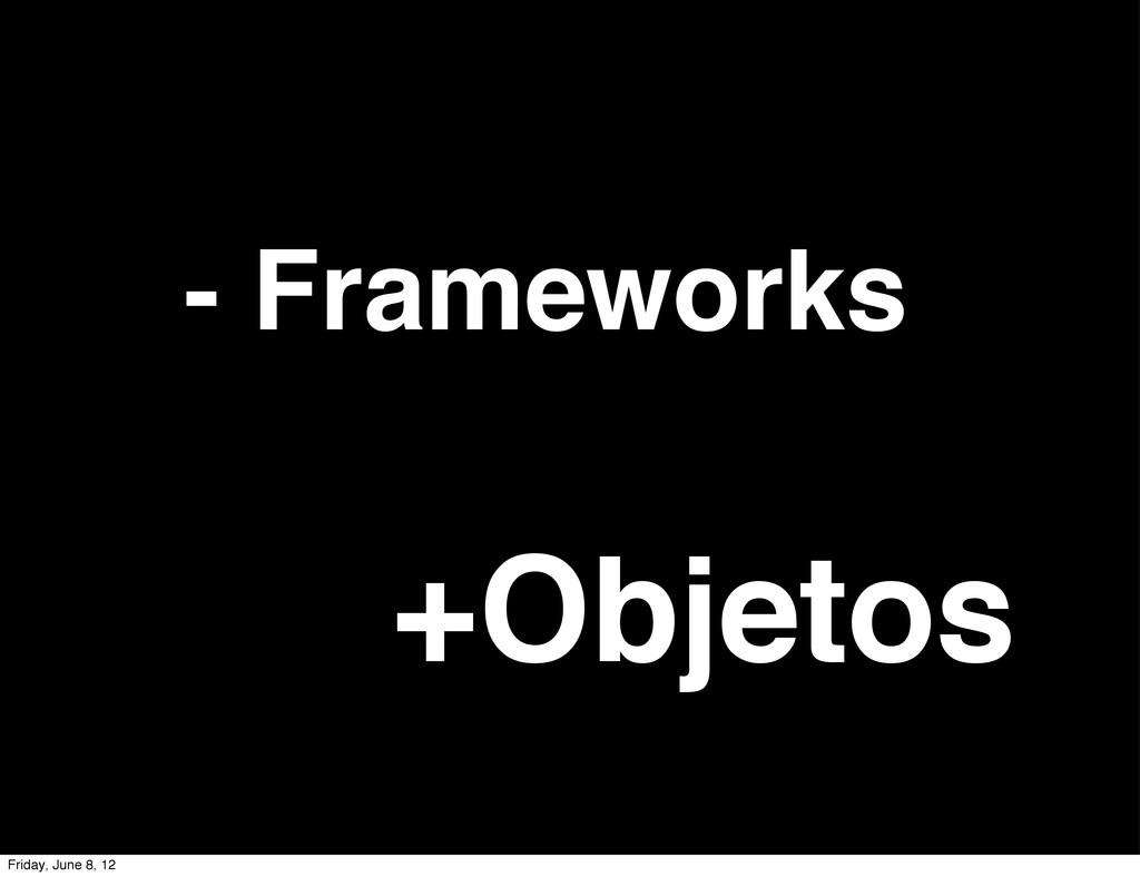 - Frameworks +Objetos Friday, June 8, 12