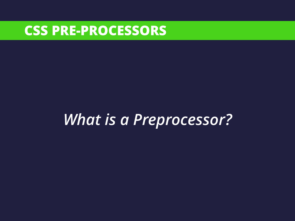 CSS PRE-PROCESSORS What is a Preprocessor?