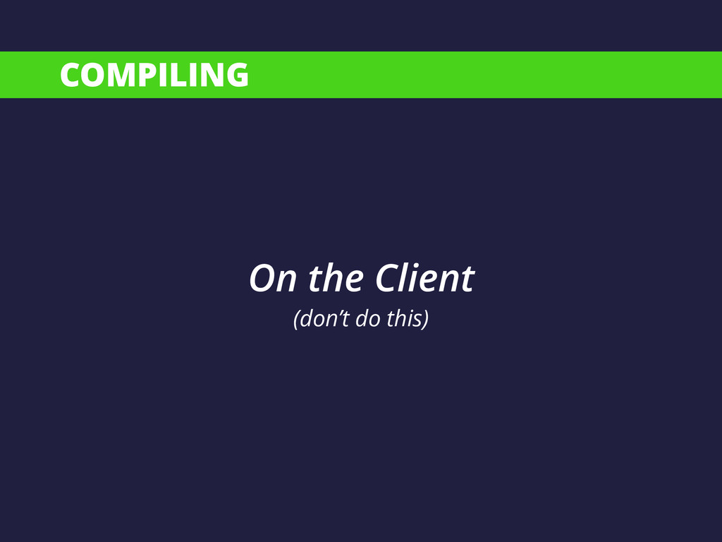 COMPILING On the Client (don't do this)