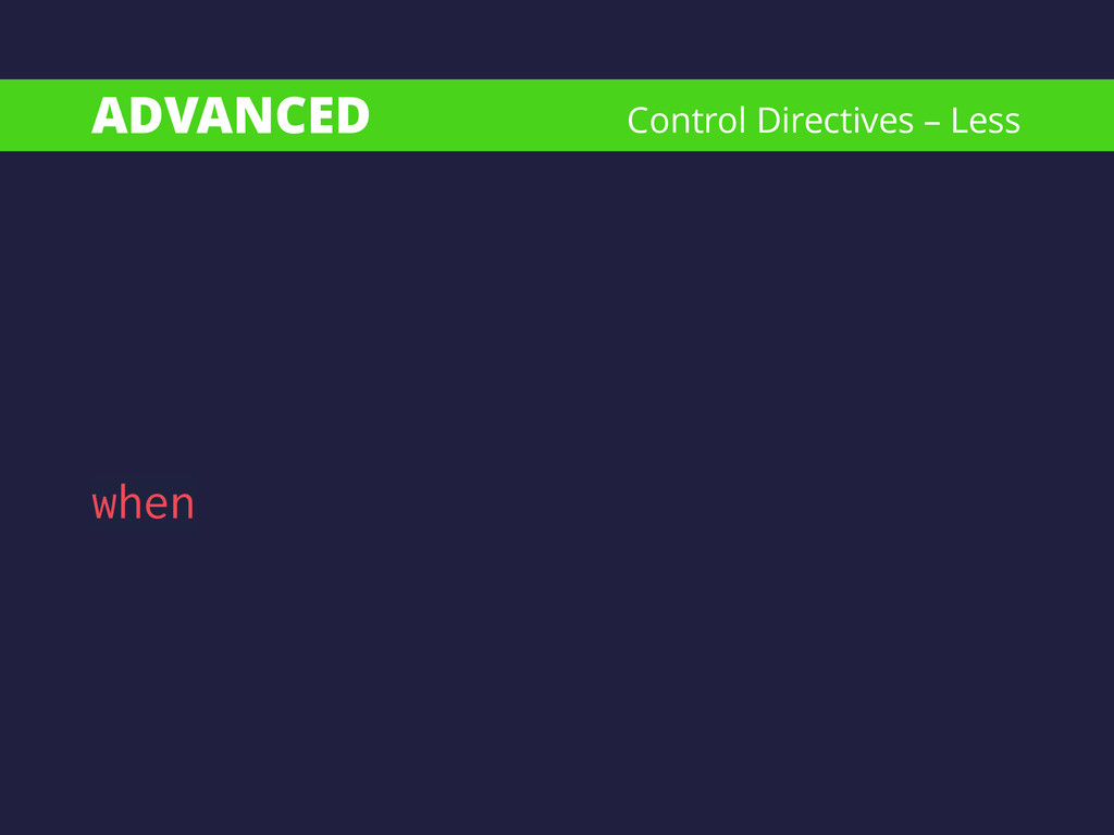 ADVANCED when Control Directives – Less