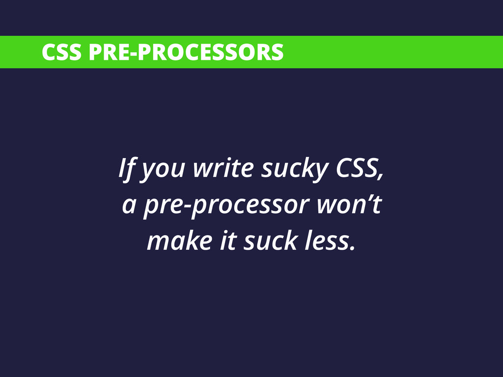CSS PRE-PROCESSORS If you write sucky CSS, a pr...