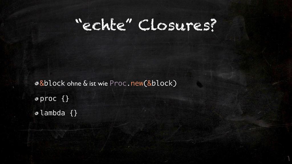"""""""echte"""" Closures? &block ohne & ist wie Proc.ne..."""
