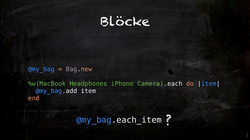 Blöcke @my_bag = Bag.new %w(MacBook Headphones ...
