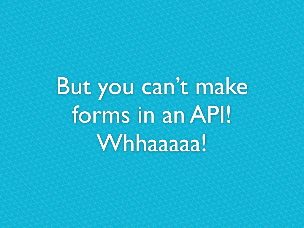 But you can't make forms in an API! Whhaaaaa!