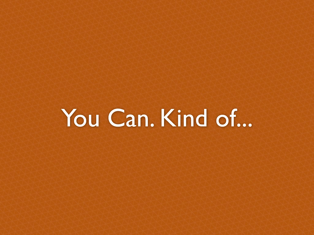 You Can. Kind of...