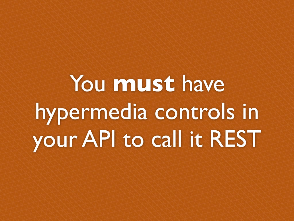 You must have hypermedia controls in your API t...