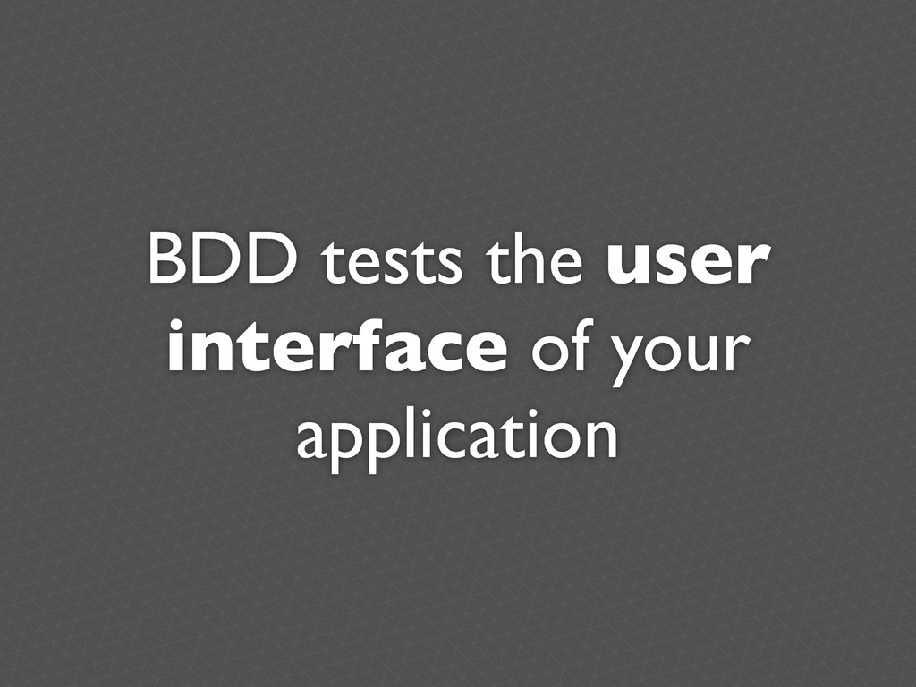BDD tests the user interface of your application