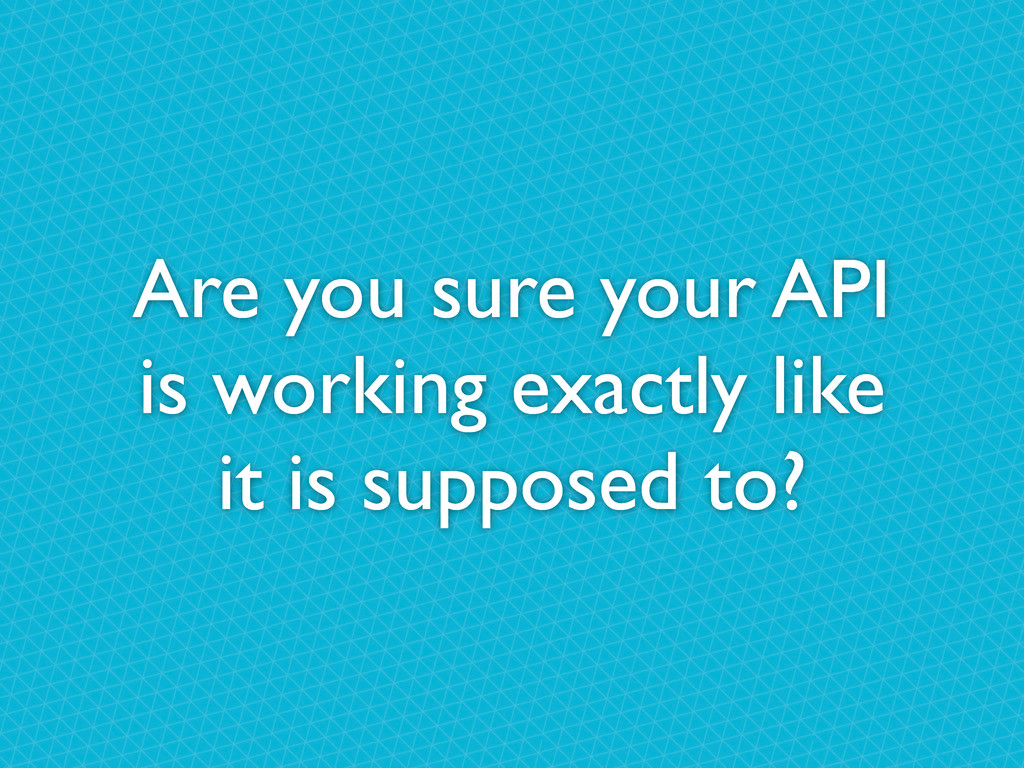 Are you sure your API is working exactly like i...