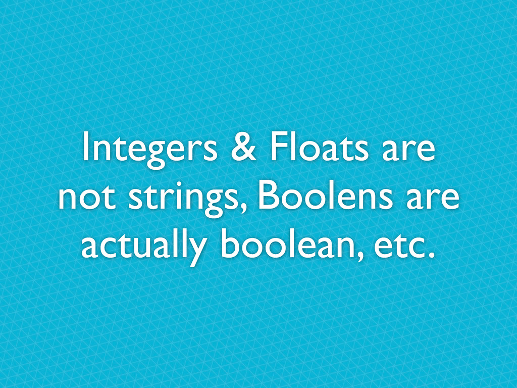 Integers & Floats are not strings, Boolens are ...