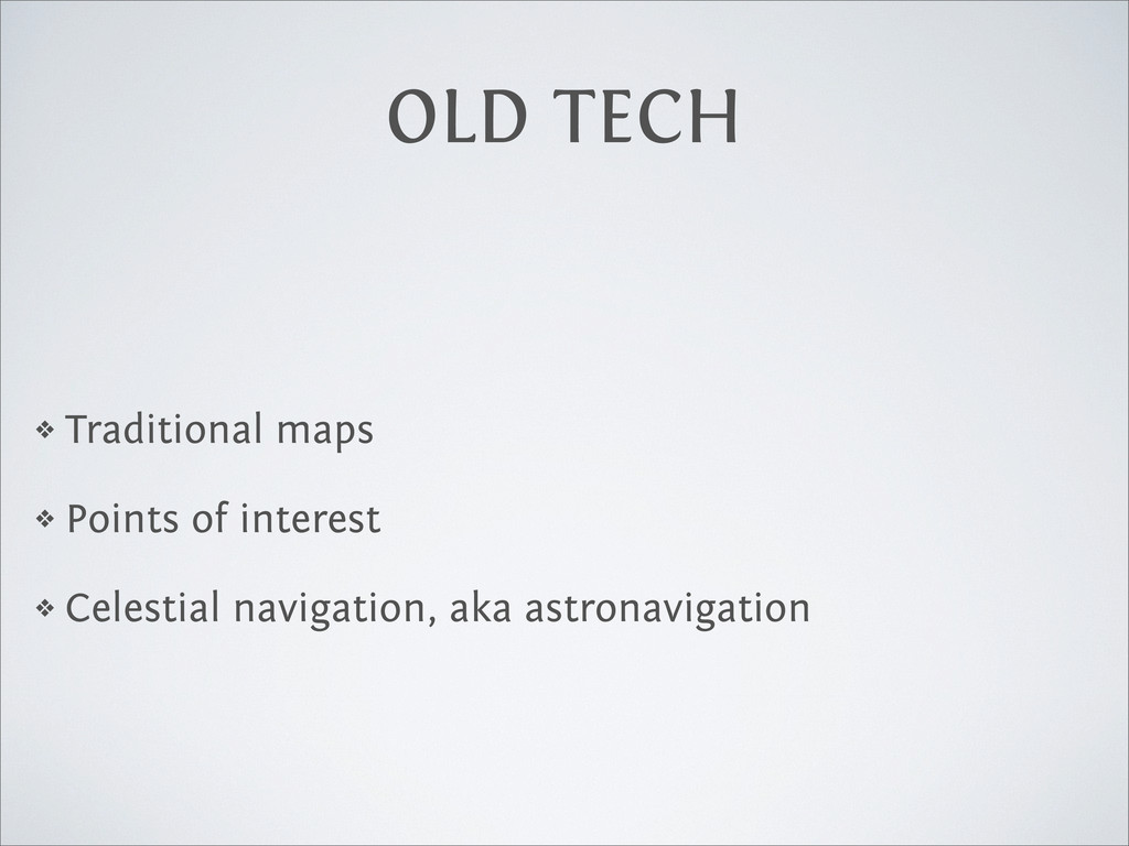 OLD TECH ❖ Traditional maps ❖ Points of interes...