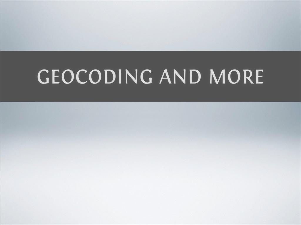 GEOCODING AND MORE