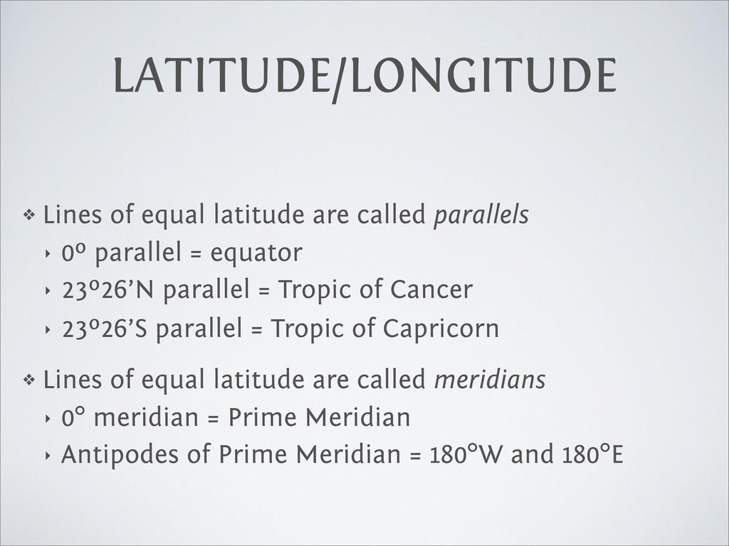 LATITUDE/LONGITUDE ❖ Lines of equal latitude ar...