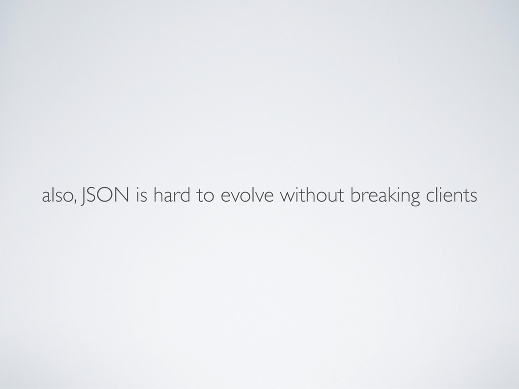 also, JSON is hard to evolve without breaking c...