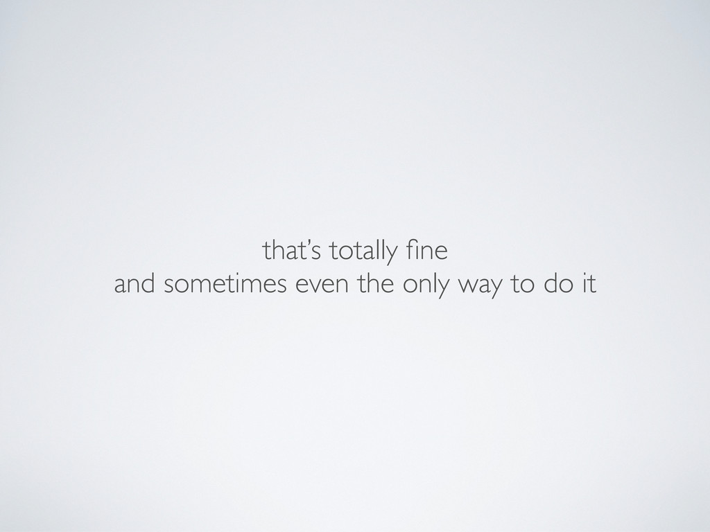 that's totally fine and sometimes even the only ...
