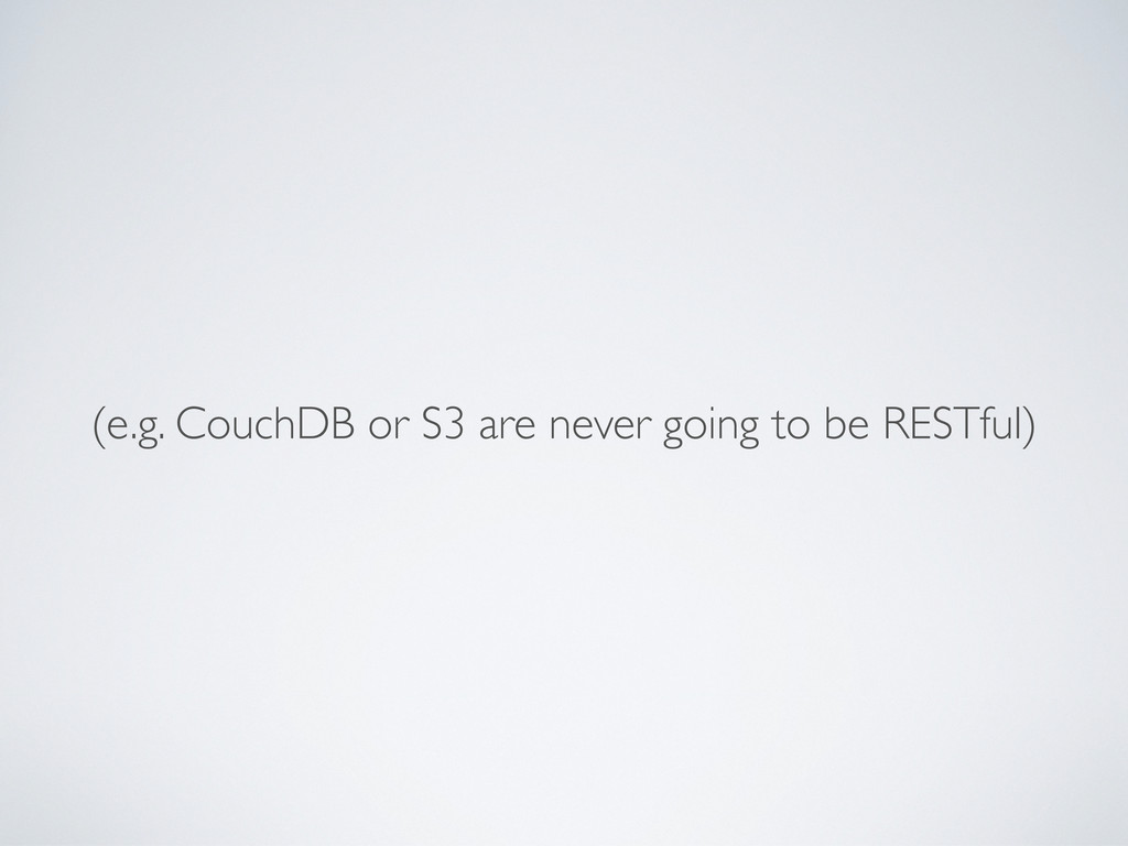 (e.g. CouchDB or S3 are never going to be RESTf...