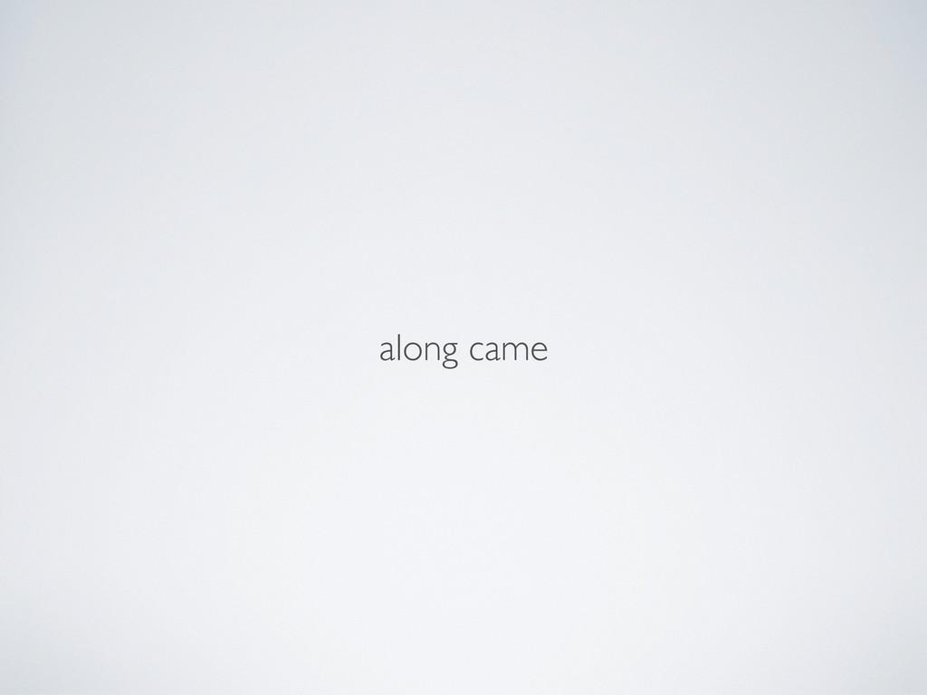 along came