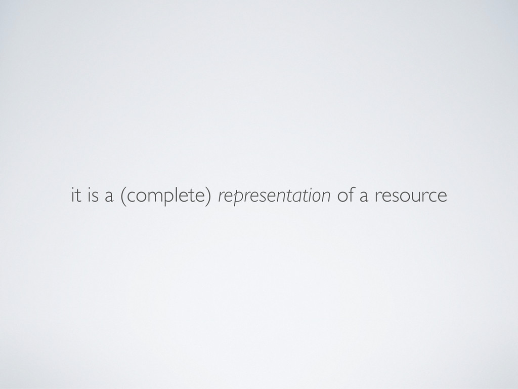 it is a (complete) representation of a resource