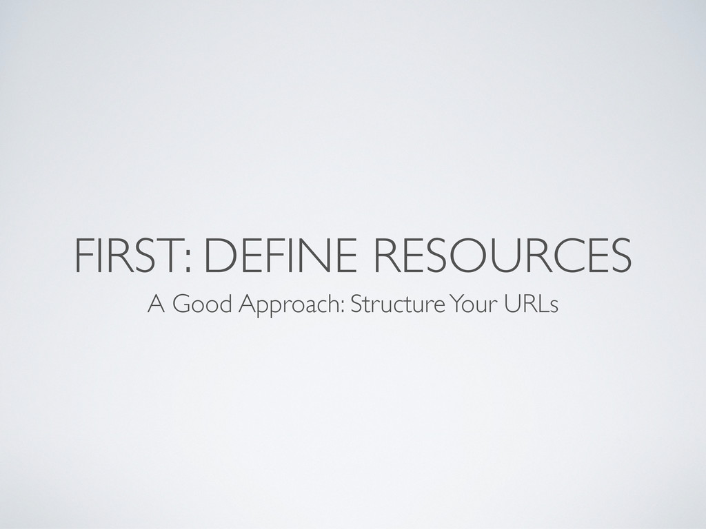 FIRST: DEFINE RESOURCES A Good Approach: Struct...