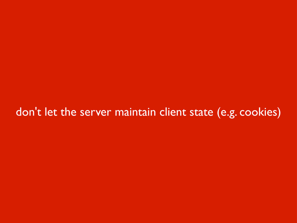 don't let the server maintain client state (e.g...