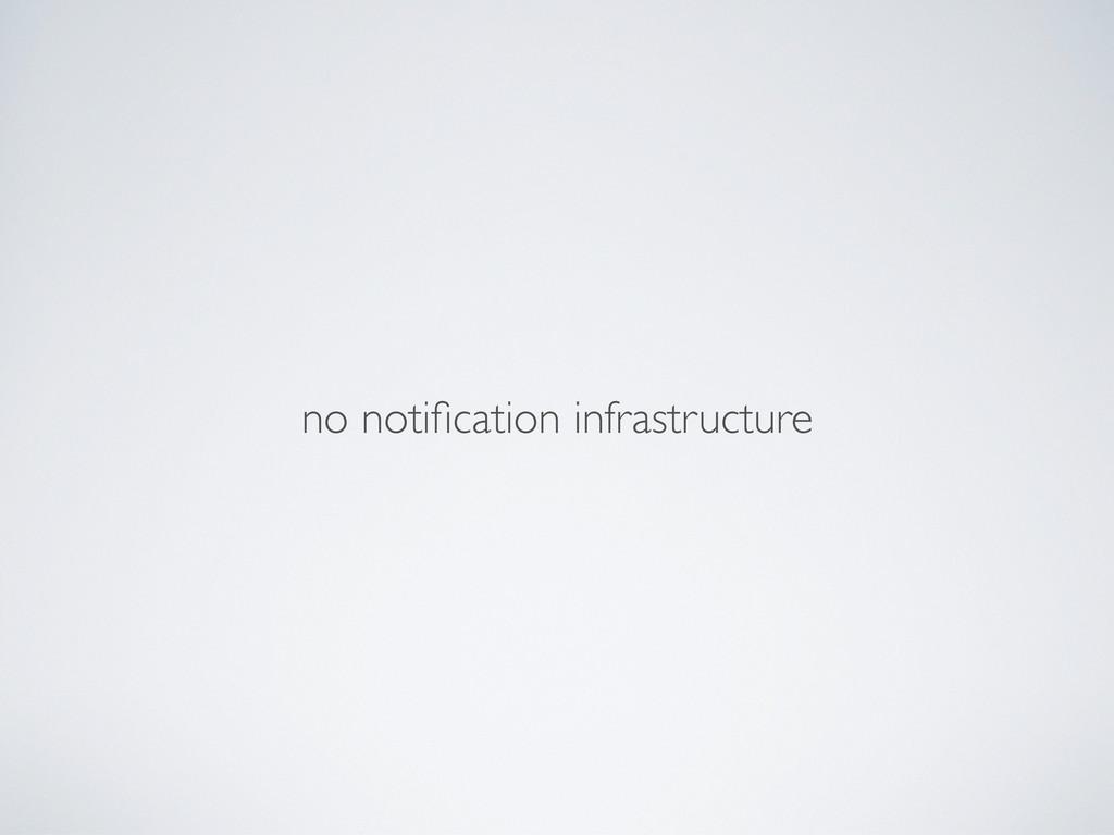 no notification infrastructure