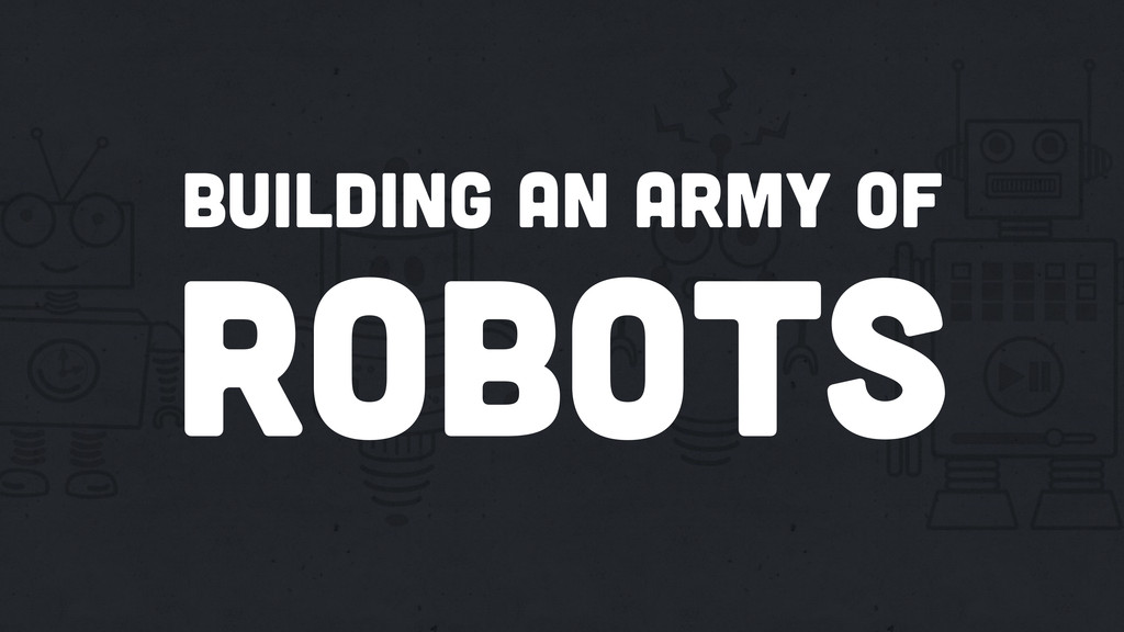 Building an army of robots