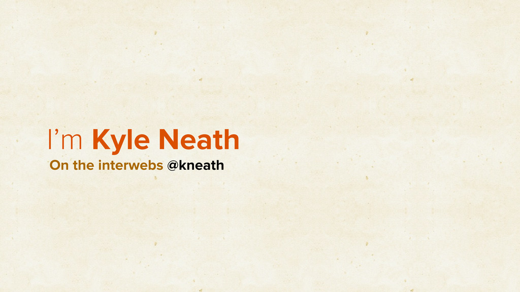 I'm Kyle Neath On the interwebs @kneath