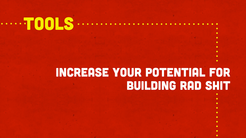 increase your potential for building rad shit T...