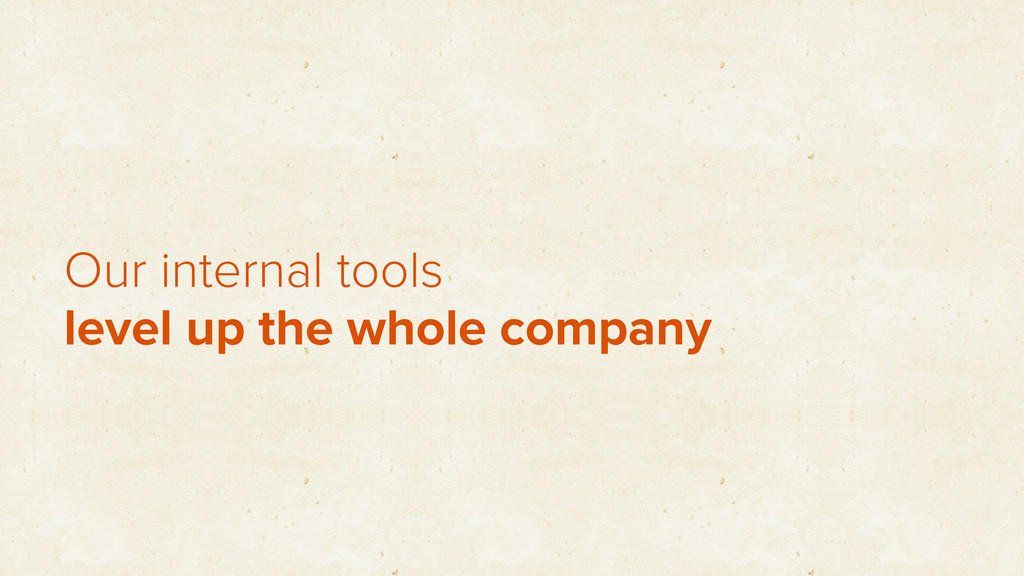 Our internal tools level up the whole company