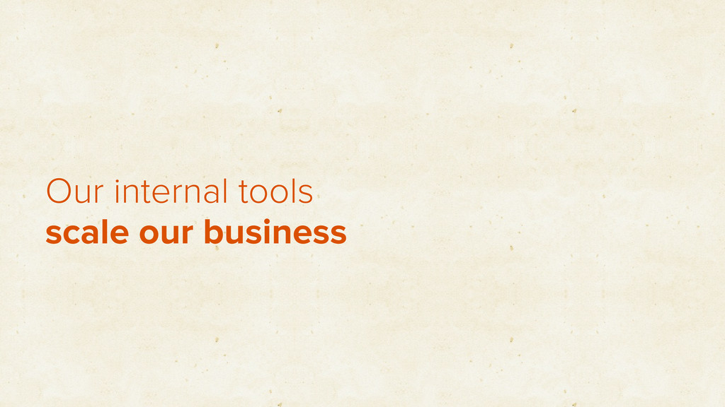 Our internal tools scale our business