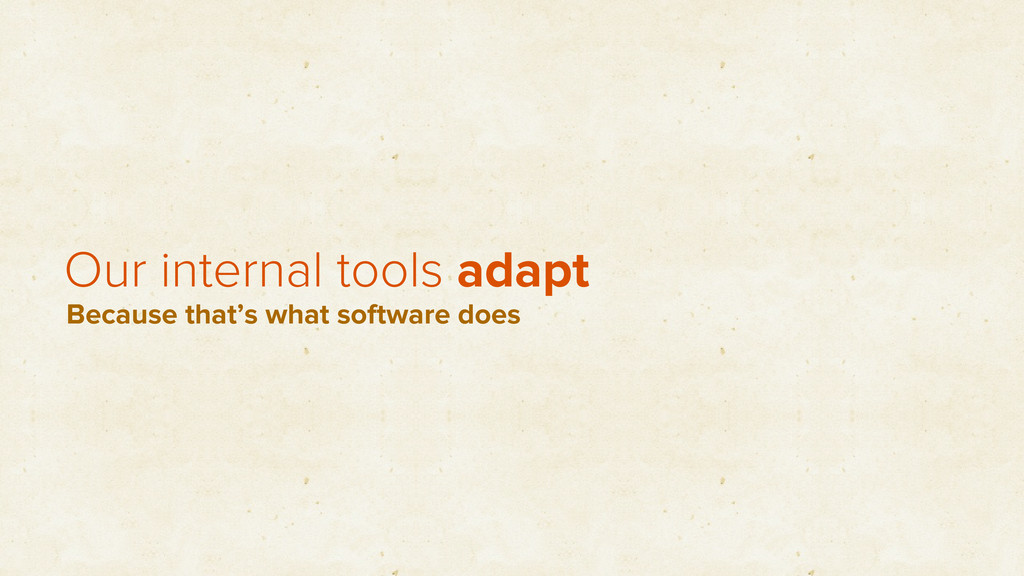 Our internal tools adapt Because that's what so...