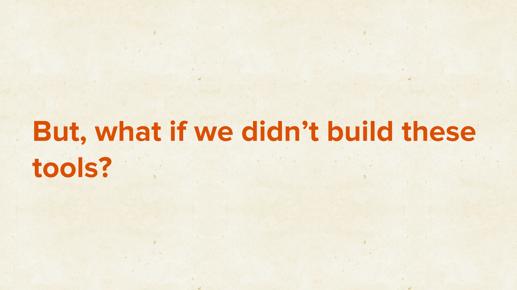 But, what if we didn't build these tools?