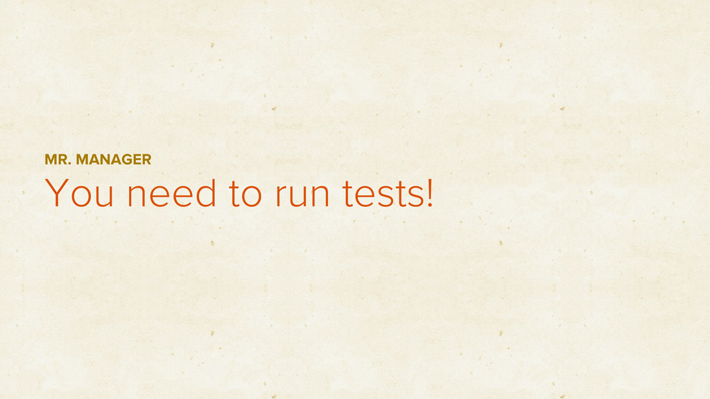 You need to run tests! MR. MANAGER