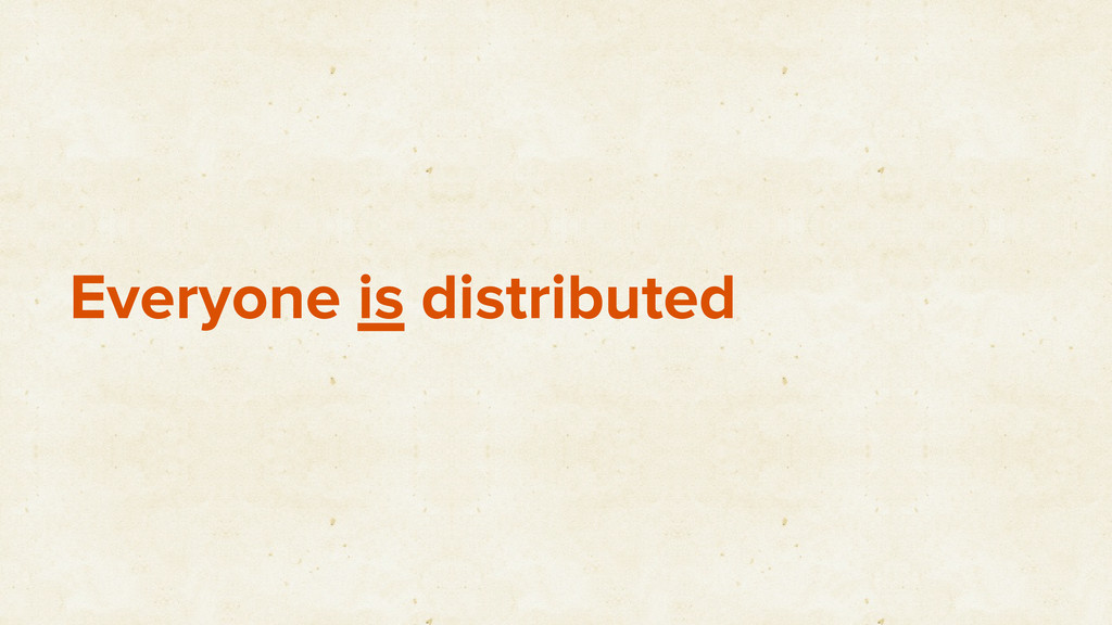 Everyone is distributed