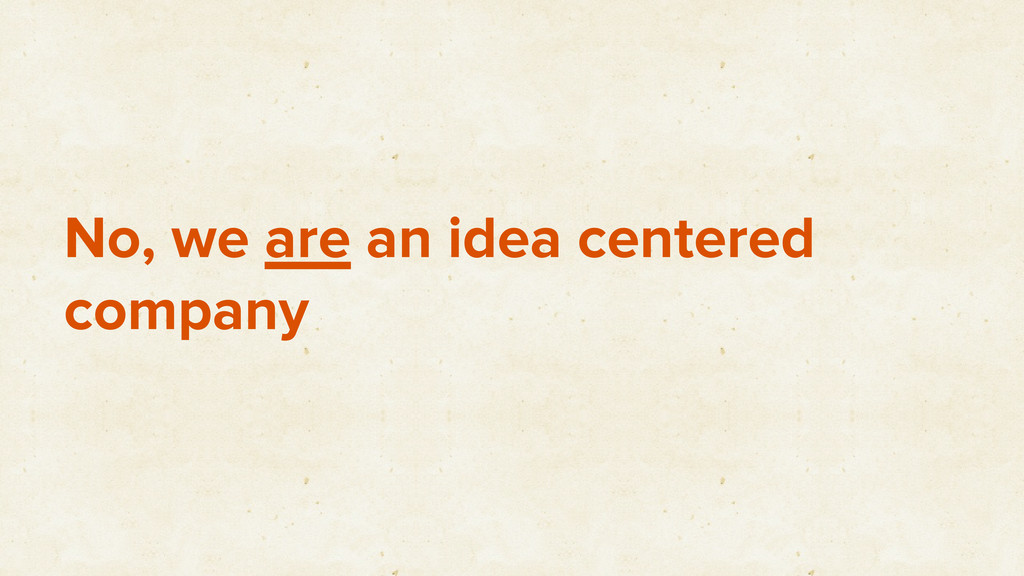 No, we are an idea centered company