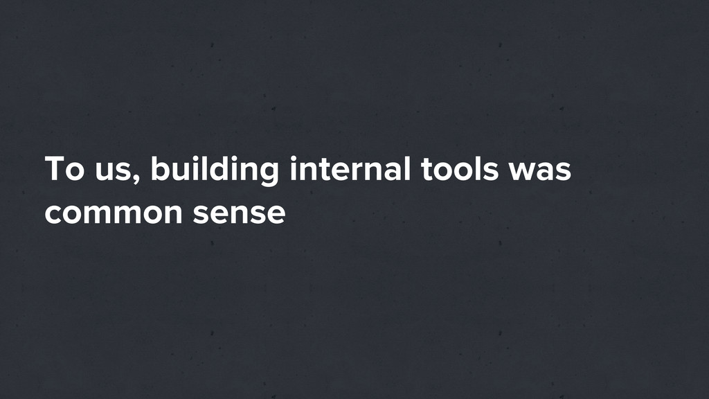 To us, building internal tools was common sense