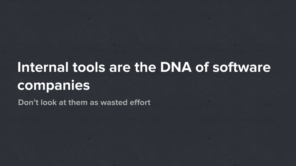 Internal tools are the DNA of software companie...