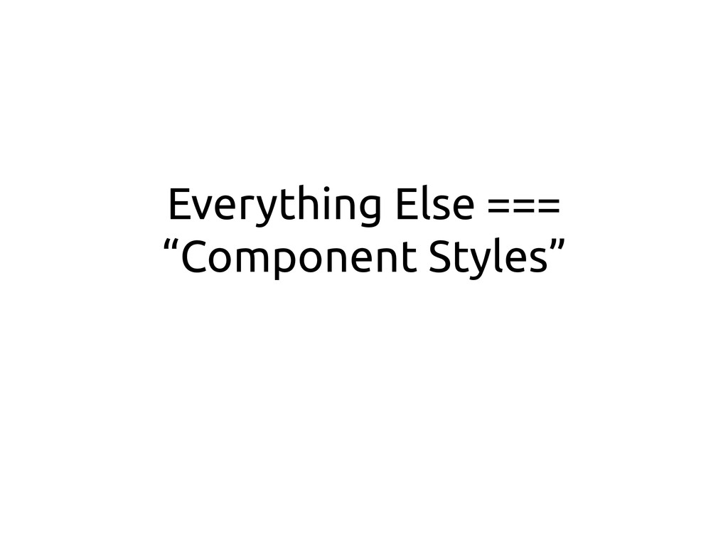 "Everything Else === ""Component Styles"""