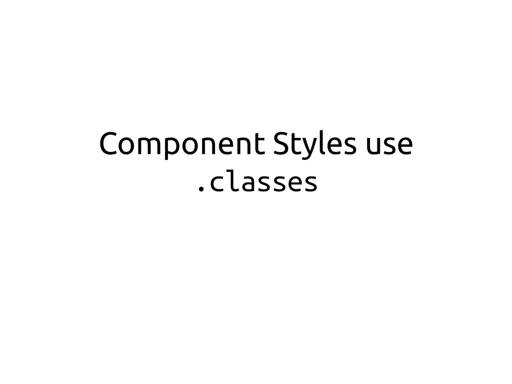 Component Styles use .classes