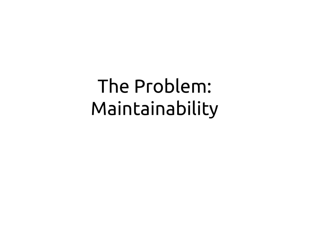 The Problem: Maintainability