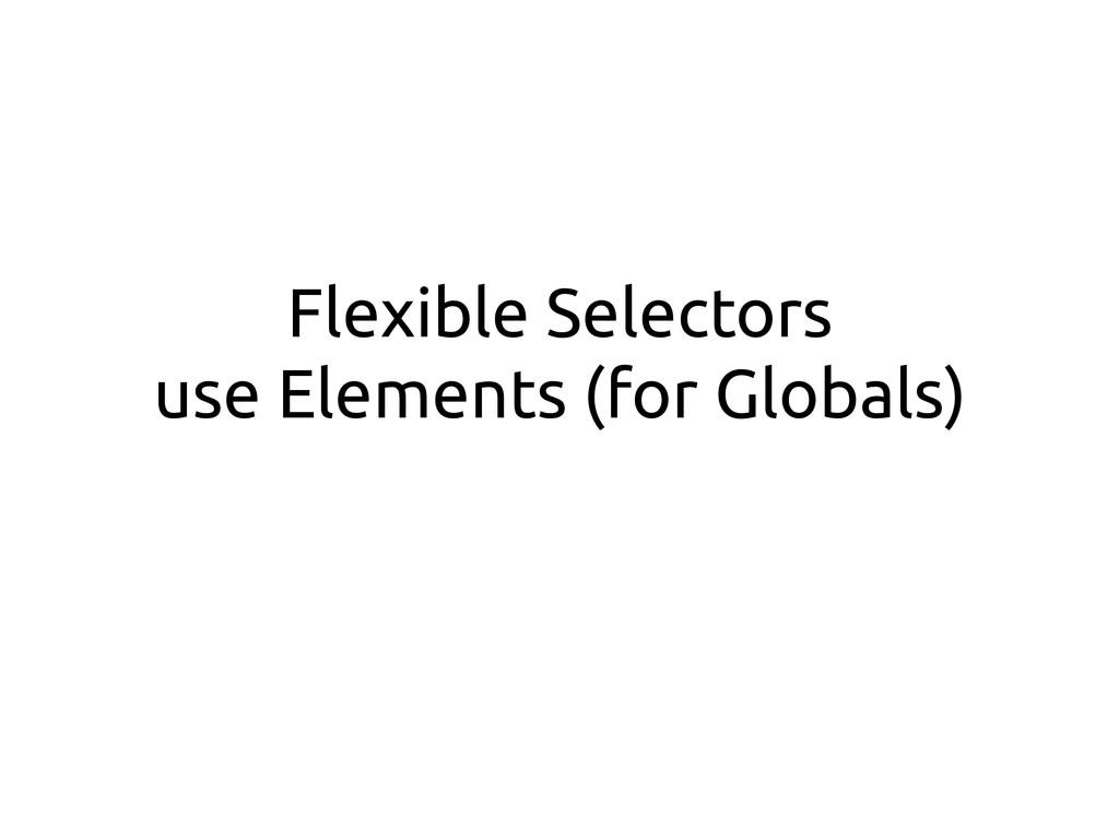 Flexible Selectors use Elements (for Globals)