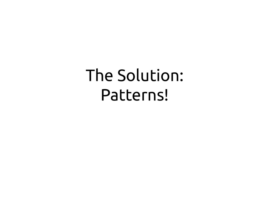The Solution: Patterns!