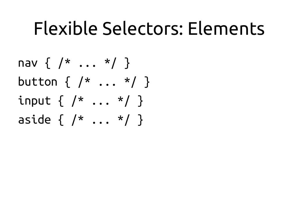 Flexible Selectors: Elements nav { /* ... */ ...